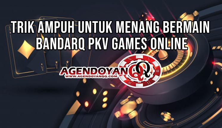 Trik Ampuh Untuk Menang Bermain BandarQ Pkv Games Online